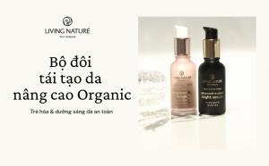 Trẻ hóa & dưỡng sáng da an toàn cùng bộ đôi tái tạo nâng cao Organic từ New Zealand
