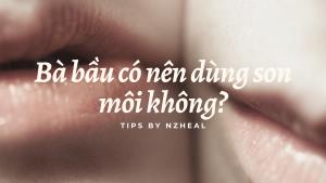 Bà bầu có nên dùng son môi không?
